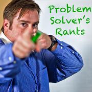 Problem Solver's Rants