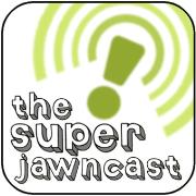 The Super Jawncast!