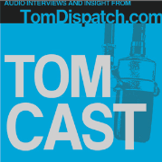TomCast from TomDispatch.com