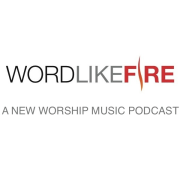 Word Like Fire: A New Worship Music Podcast