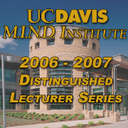 2006-2007 UC Davis M.I.N.D. Institute Distinguished Lecturer Series