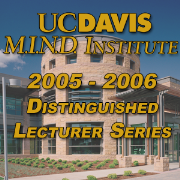 2005-2006 UC Davis M.I.N.D. Institute Distinguished Lecturer Series