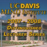 2007-2008 UC Davis M.I.N.D. Institute Distinguished Lecturer Series