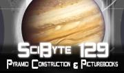 Pyramid Construction & Picturebooks | SciByte 129