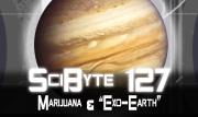 "Marijuana & ""Exo-Earth"" | SciByte 127"